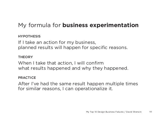 65My Top 10 Design Business Failures / David SherwinMy formula for business experimentationHYPOTHESISIf I take an action f...