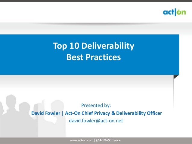 www.act-on.com | @ActOnSoftwareTop 10 DeliverabilityBest PracticesPresented by:David Fowler | Act-On Chief Privacy & Deliv...