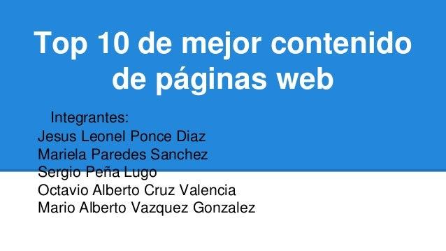 Top 10 de mejor contenido de páginas web iiiIntegrantes: Jesus Leonel Ponce Diaz Mariela Paredes Sanchez Sergio Peña Lugo ...