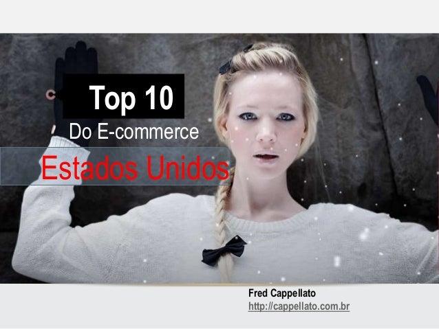 TOP 10 DO E-COMMERCE NOS ESTADOS UNIDOS Top 10 Fred Cappellato http://cappellato.com.br Do E-commerce Estados Unidos