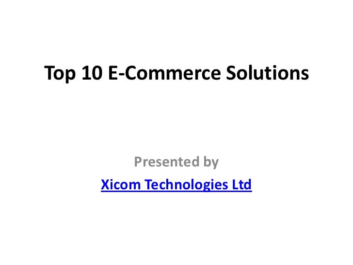 Top 10 E-Commerce Solutions         Presented by     Xicom Technologies Ltd