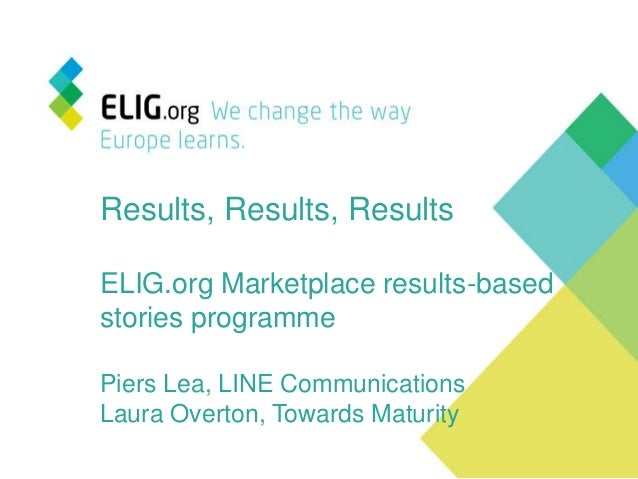 Results, Results, ResultsELIG.org Marketplace results-basedstories programmePiers Lea, LINE CommunicationsLaura Overton, T...