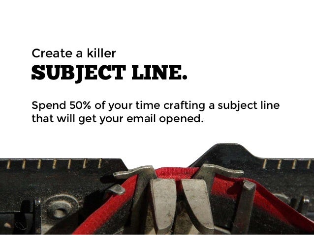 SUBJECT LINE. Spend 50% of your time crafting a subject line that will get your email opened. Create a killer
