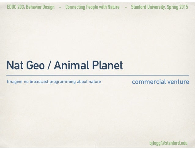 EDUC 203: Behavior Design - Connecting People with Nature - Stanford University, Spring 2015 Nat Geo / Animal Planet comme...