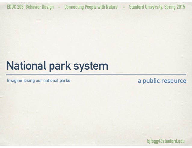 EDUC 203: Behavior Design - Connecting People with Nature - Stanford University, Spring 2015 National park system a public...