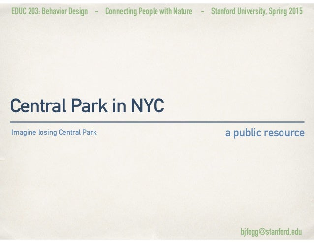 EDUC 203: Behavior Design - Connecting People with Nature - Stanford University, Spring 2015 Central Park in NYC a public ...