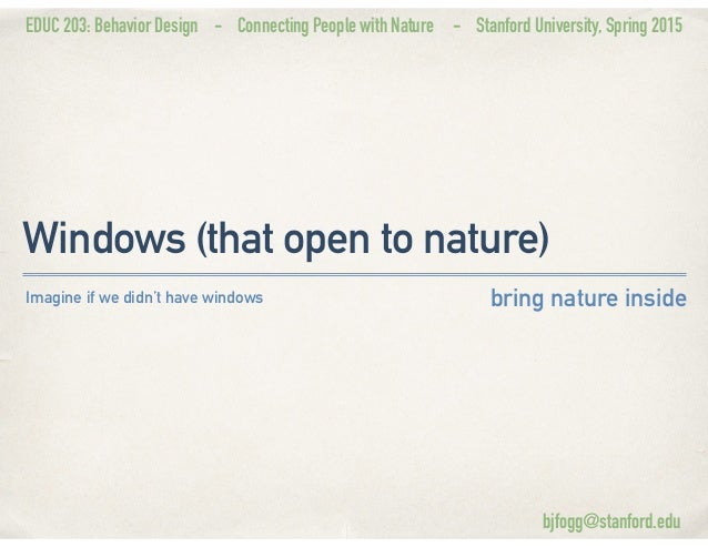 EDUC 203: Behavior Design - Connecting People with Nature - Stanford University, Spring 2015 Windows (that open to nature)...
