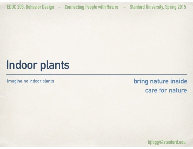 EDUC 203: Behavior Design - Connecting People with Nature - Stanford University, Spring 2015 Indoor plants bring nature in...