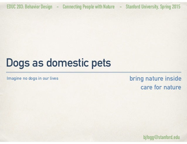 EDUC 203: Behavior Design - Connecting People with Nature - Stanford University, Spring 2015 Dogs as domestic pets bring n...