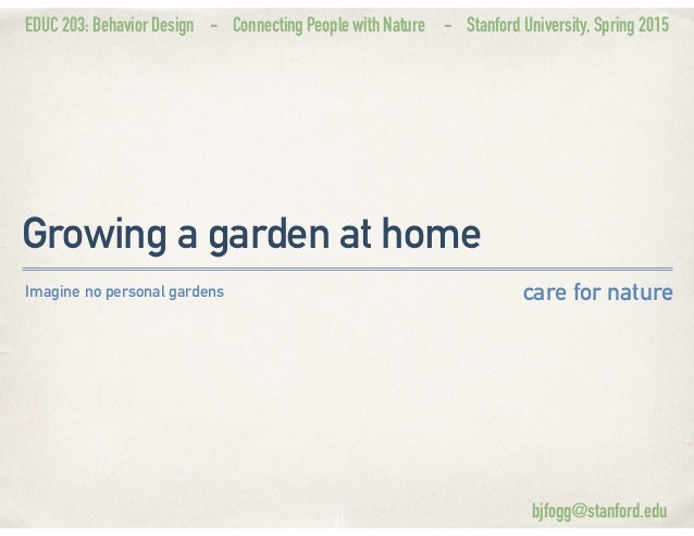 EDUC 203: Behavior Design - Connecting People with Nature - Stanford University, Spring 2015 Growing a garden at home care...