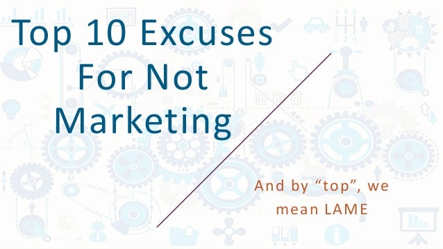 "Top 10 Excuses For Not Marketing And by ""top"", we mean LAME"