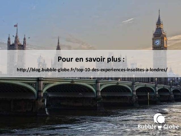 Pour en savoir plus : http://blog.bubble-globe.fr/top-10-des-experiences-insolites-a-londres/