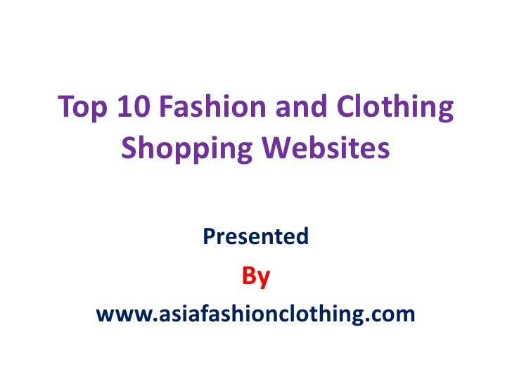 Top 10 Fashion and Clothing    Shopping Websites          Presented              By  www.asiafashionclothing.com