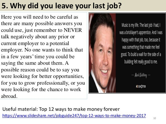 5. Why did you leave your last job? Here you will need to be careful as there are many possible answers you could use, jus...