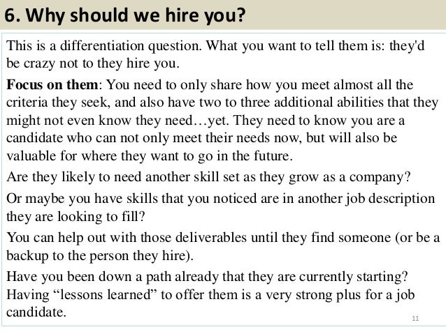 6. Why should we hire you? This is a differentiation question. What you want to tell them is: they'd be crazy not to they ...