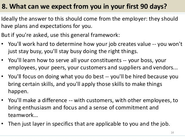 8. What can we expect from you in your first 90 days? Ideally the answer to this should come from the employer: they shoul...