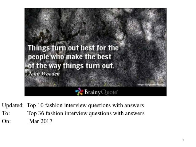 2 Updated: Top 10 fashion interview questions with answers To: Top 36 fashion interview questions with answers On: Mar 2017