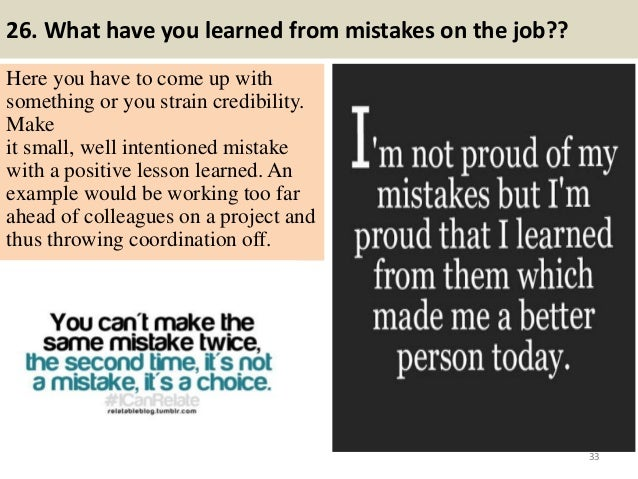 26. What have you learned from mistakes on the job?? Here you have to come up with something or you strain credibility. Ma...