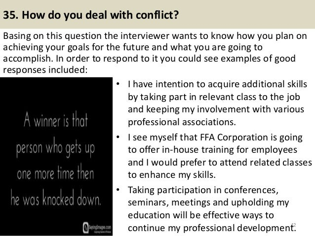 35. How do you deal with conflict? Basing on this question the interviewer wants to know how you plan on achieving your go...
