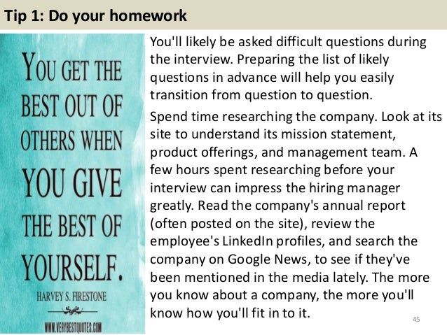 Tip 1: Do your homework You'll likely be asked difficult questions during the interview. Preparing the list of likely ques...