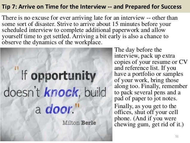 Tip 7: Arrive on Time for the Interview -- and Prepared for Success There is no excuse for ever arriving late for an inter...