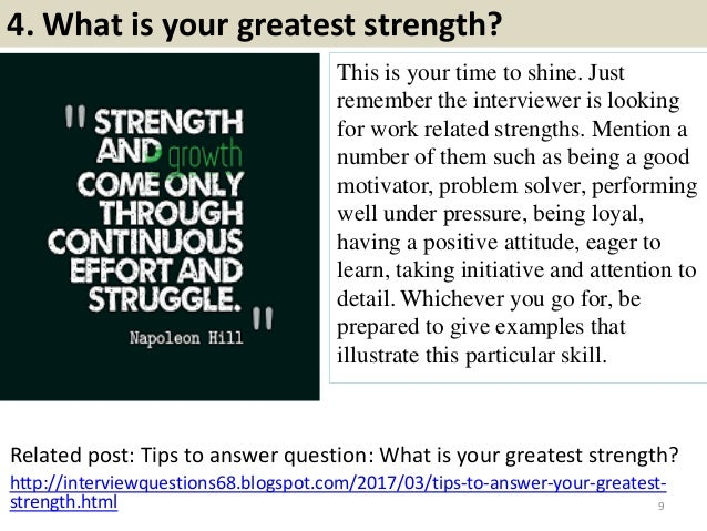 4. What is your greatest strength? This is your time to shine. Just remember the interviewer is looking for work related s...
