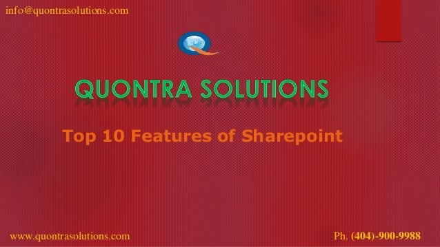 info@quontrasolutions.com www.quontrasolutions.com Ph. (404)-900-9988 Top 10 Features of Sharepoint