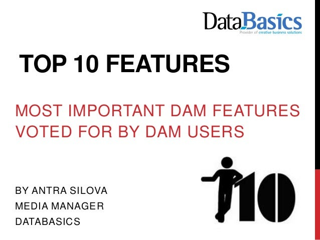 TOP 10 FEATURES MOST IMPORTANT DAM FEATURES VOTED FOR BY DAM USERS BY ANTRA SILOVA MEDIA MANAGER DATABASICS