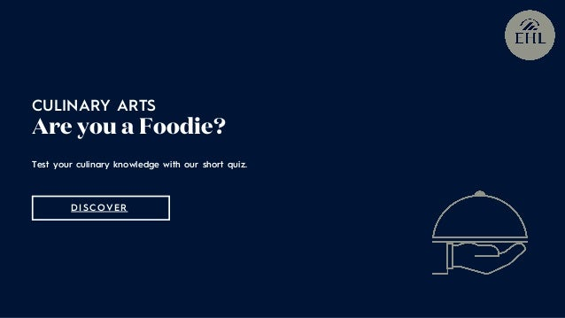 Test your culinary knowledge with our short quiz. CULINARY ARTS Are you a Foodie? DISCOVER