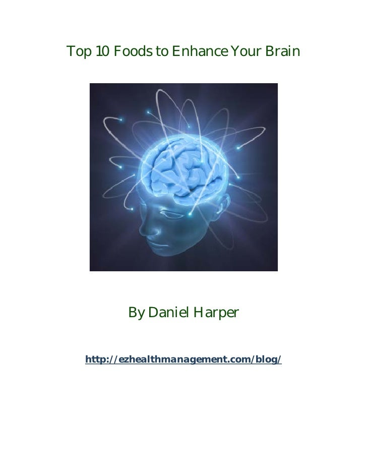 Top 10 Foods to Enhance Your Brain         By Daniel Harper  http://ezhealthmanagement.com/blog/