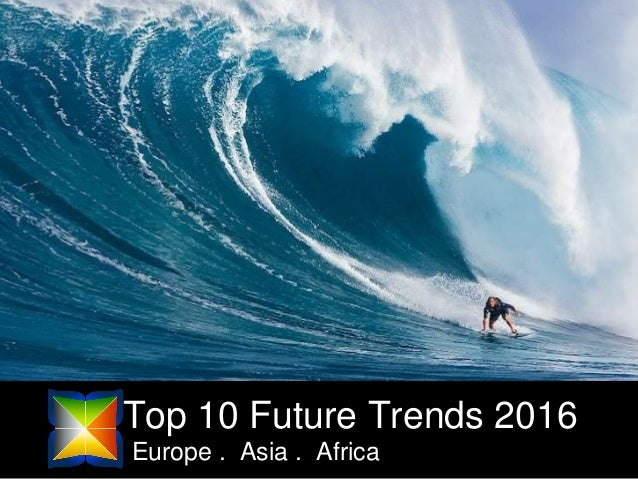 Top 10 Future Trends 2016 Europe . Asia . Africa