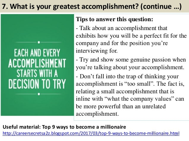7. What is your greatest accomplishment? (continue …) Tips to answer this question: - Talk about an accomplishment that ex...