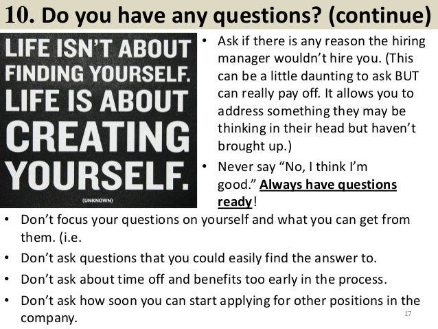 10. Do you have any questions? (continue) • Ask if there is any reason the hiring manager wouldn't hire you. (This can be ...