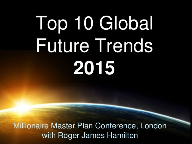 Top 10 Global  Future Trends  2015  Millionaire Master Plan Conference, London  with Roger James Hamilton