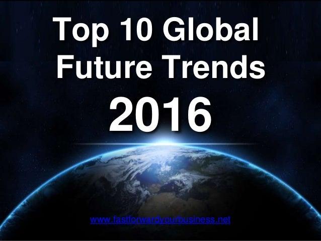 Top 10 Global Future Trends 2016 www.fastforwardyourbusiness.net