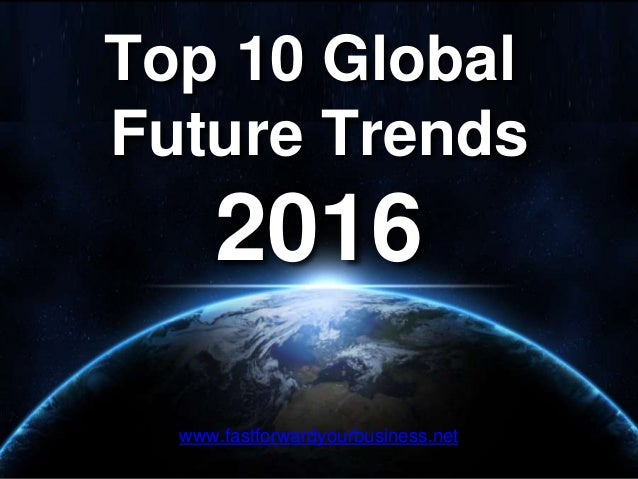 Top 10 Global Future Trends 2016 www.fastforwardyourbusiness.net