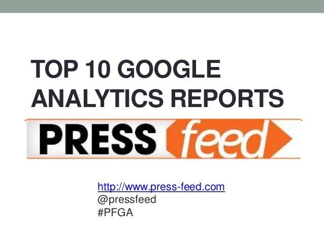 TOP 10 GOOGLEANALYTICS REPORTS    http://www.press-feed.com    @pressfeed    #PFGA