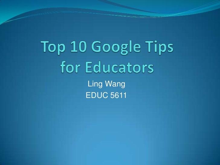 Top 10 Google Tipsfor Educators<br />Ling Wang<br />EDUC 5611<br />
