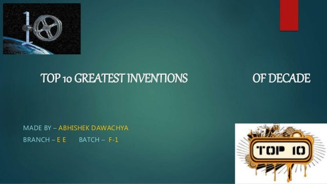 TOP 10 GREATEST INVENTIONS OF DECADE MADE BY – ABHISHEK DAWACHYA BRANCH – E E BATCH – F-1