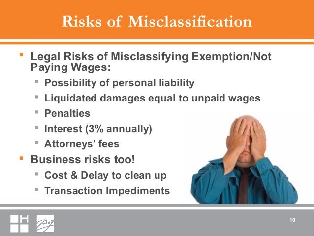 Risks of Misclassification  Legal Risks of Misclassifying Exemption/Not Paying Wages:  Possibility of personal liability...
