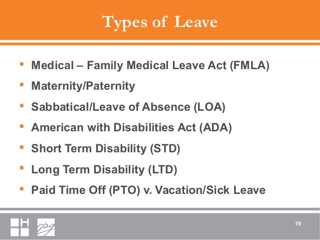 Types of Leave  Medical – Family Medical Leave Act (FMLA)  Maternity/Paternity  Sabbatical/Leave of Absence (LOA)  Ame...