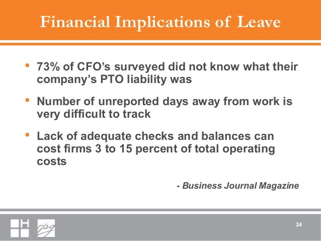 Financial Implications of Leave  73% of CFO's surveyed did not know what their company's PTO liability was  Number of un...