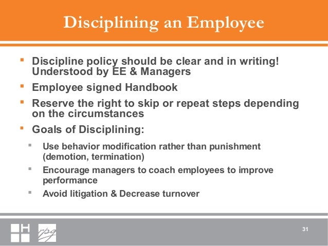 Disciplining an Employee  Discipline policy should be clear and in writing! Understood by EE & Managers  Employee signed...