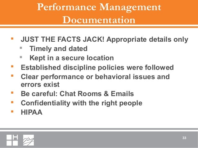 Performance Management Documentation  JUST THE FACTS JACK! Appropriate details only  Timely and dated  Kept in a secure...