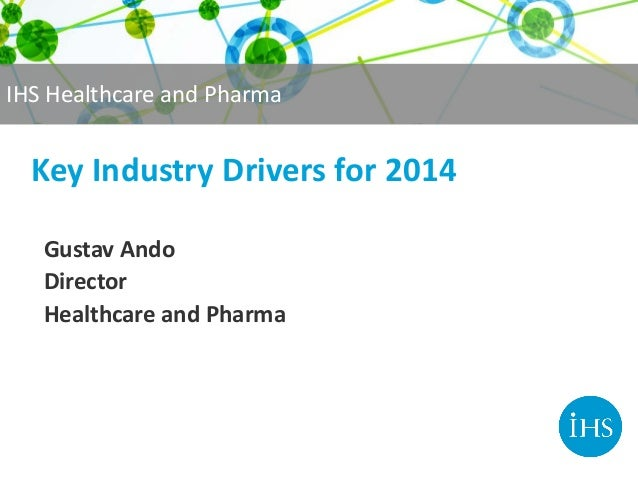 IHS Healthcare and Pharma  Key Industry Drivers for 2014 Gustav Ando Director Healthcare and Pharma