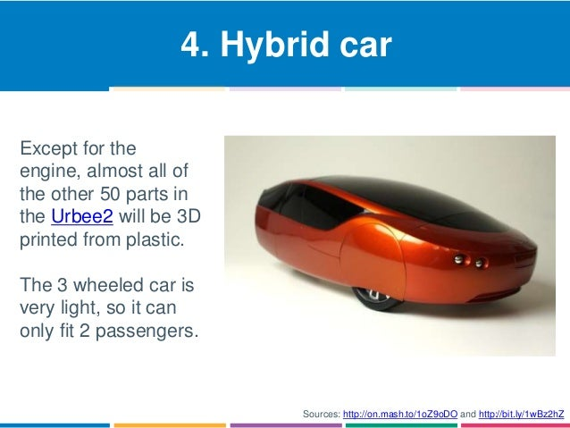 4. Hybrid car  Except for the  engine, almost all of  the other 50 parts in  the Urbee2 will be 3D  printed from plastic. ...