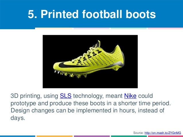 5. Printed football boots  3D printing, using SLS technology, meant Nike could  prototype and produce these boots in a sho...