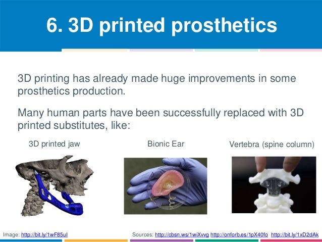 6. 3D printed prosthetics  3D printing has already made huge improvements in some  prosthetics production.  Many human par...