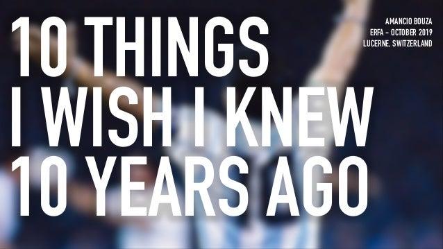 10 THINGS I WISH I KNEW 10 YEARS AGO AMANCIO BOUZA ERFA - OCTOBER 2019 LUCERNE, SWITZERLAND