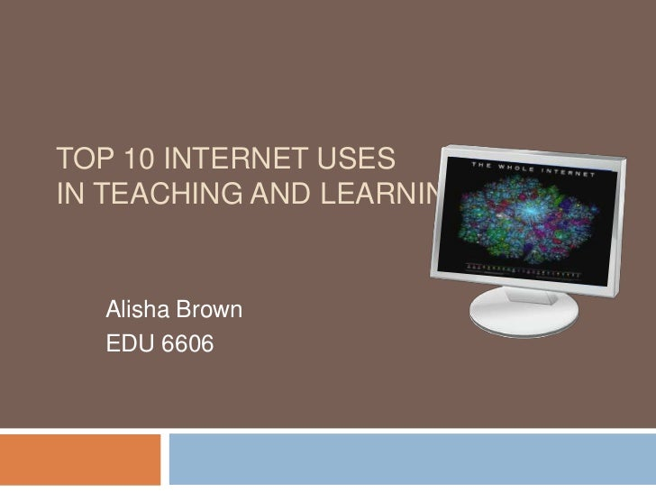 Top 10 Internet uses in teaching and learning<br />Alisha Brown<br />EDU 6606<br />